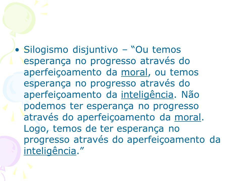 Silogismo disjuntivo – Ou temos esperança no progresso através do aperfeiçoamento da moral, ou temos esperança no progresso através do aperfeiçoamento da inteligência.