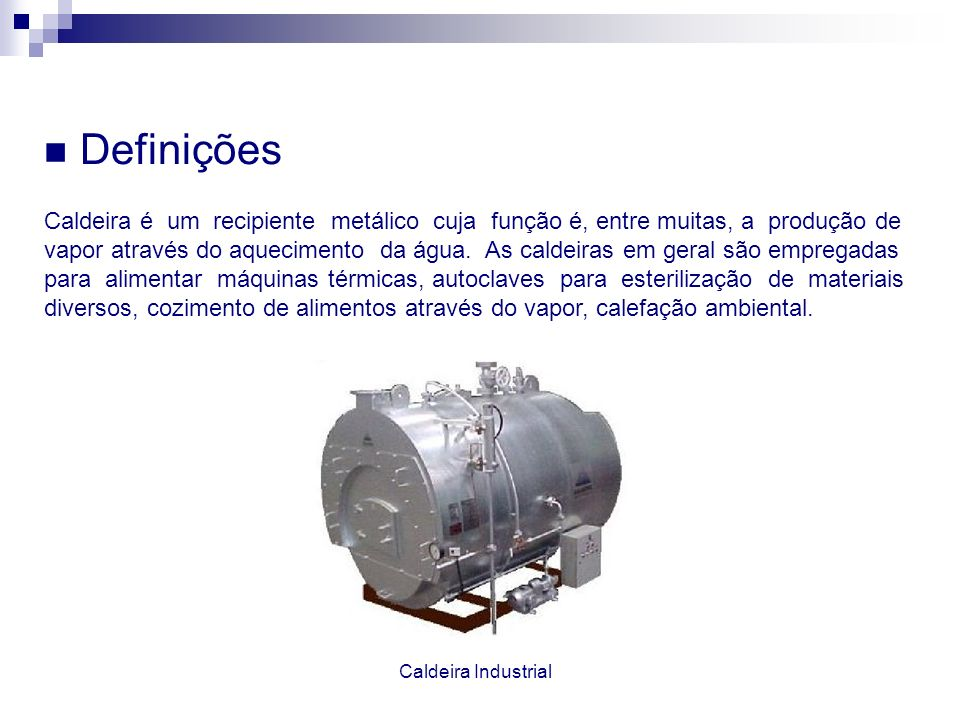 DefiniçõesCaldeira é um recipiente metálico cuja função é, entre muitas, a produção de.