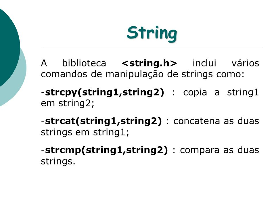StringA biblioteca <string.h> inclui vários comandos de manipulação de strings como: strcpy(string1,string2) : copia a string1 em string2;