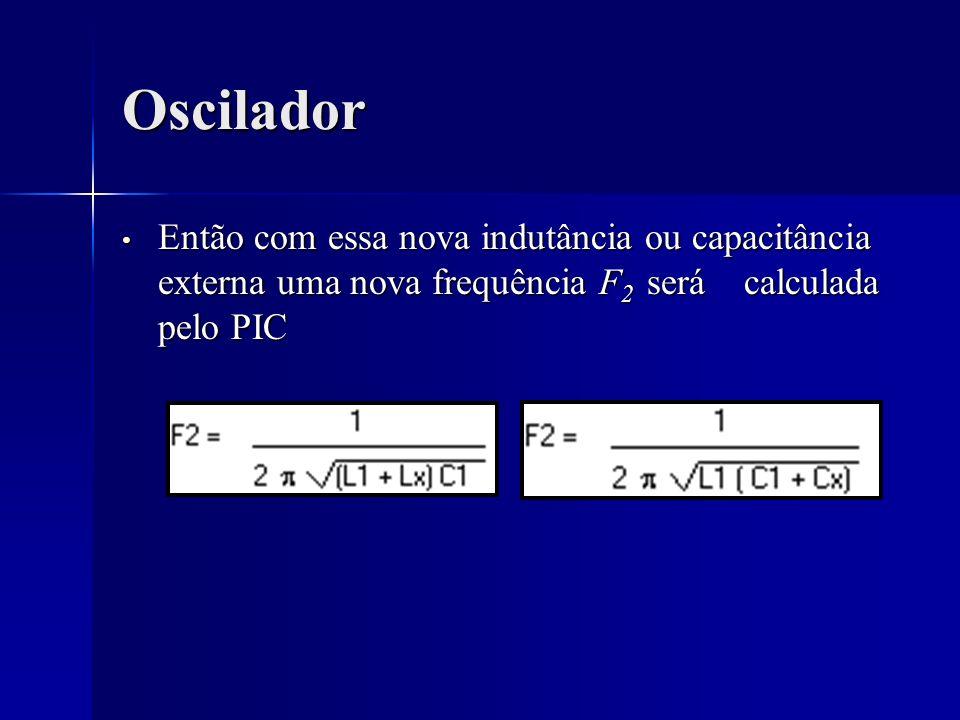 Oscilador Então com essa nova indutância ou capacitância externa uma nova frequência F2 será calculada pelo PIC.