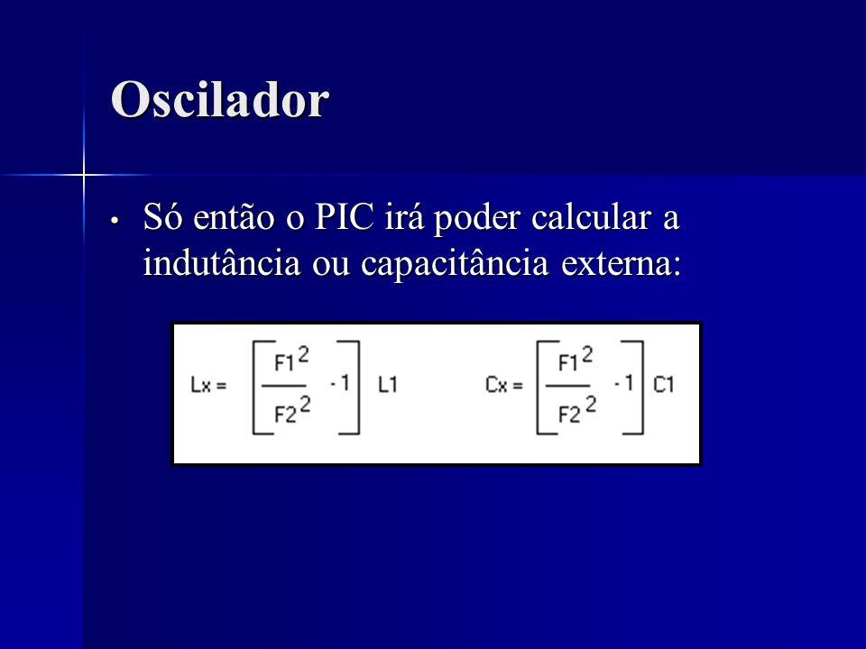 Oscilador Só então o PIC irá poder calcular a indutância ou capacitância externa: