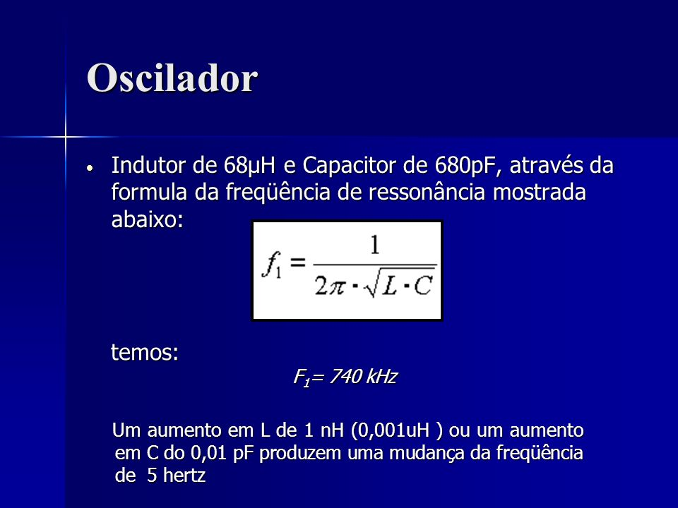 OsciladorIndutor de 68μH e Capacitor de 680pF, através da formula da freqüência de ressonância mostrada abaixo: