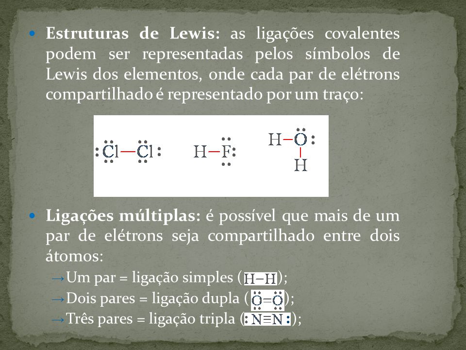 Estruturas de Lewis: as ligações covalentes podem ser representadas pelos símbolos de Lewis dos elementos, onde cada par de elétrons compartilhado é representado por um traço: