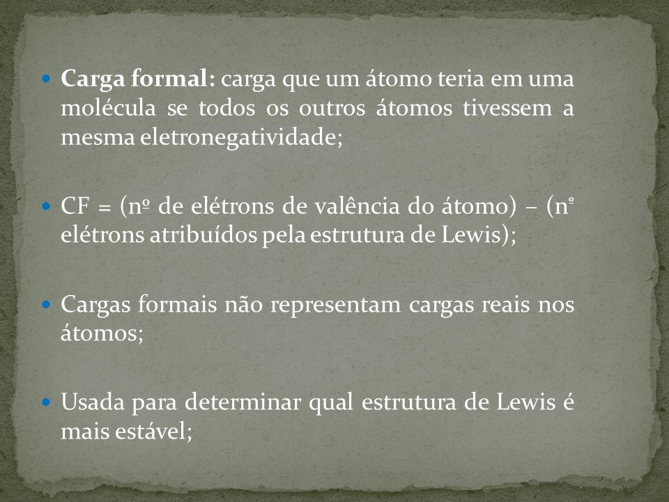 Carga formal: carga que um átomo teria em uma molécula se todos os outros átomos tivessem a mesma eletronegatividade;