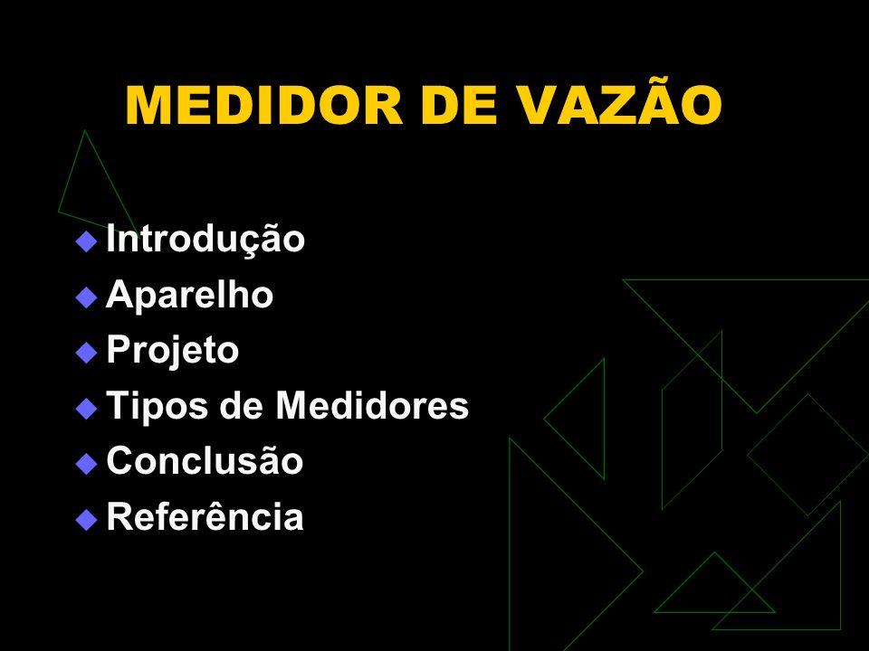 MEDIDOR DE VAZÃO Introdução Aparelho Projeto Tipos de Medidores