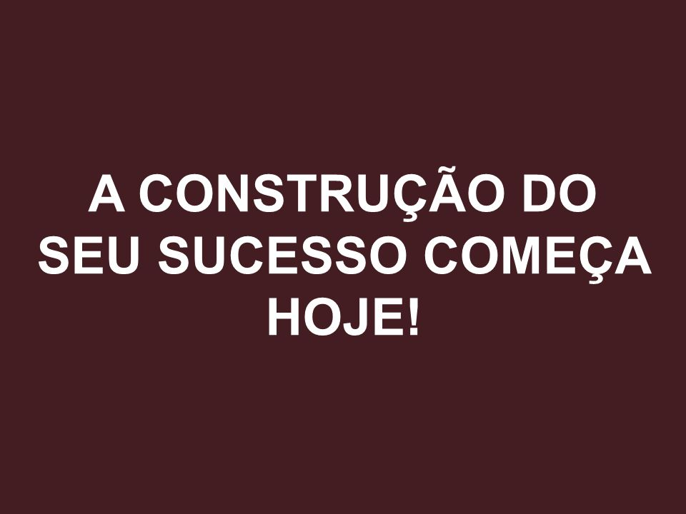 A CONSTRUÇÃO DO SEU SUCESSO COMEÇA