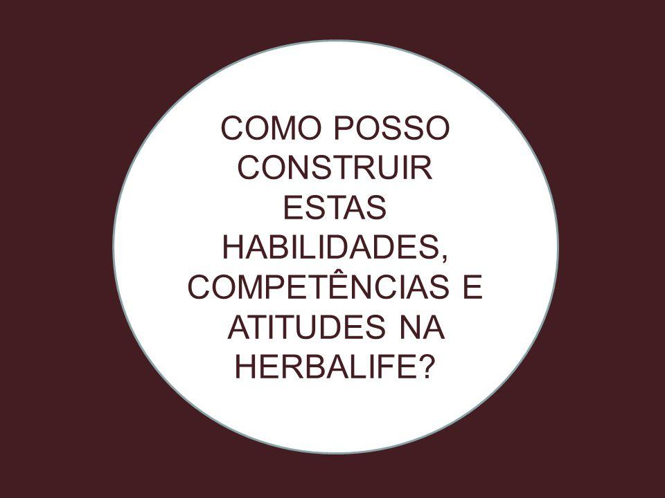 COMO POSSO CONSTRUIR ESTAS HABILIDADES, COMPETÊNCIAS E ATITUDES NA HERBALIFE