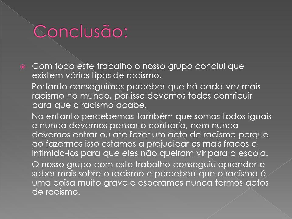 Conclusão: Com todo este trabalho o nosso grupo conclui que existem vários tipos de racismo.