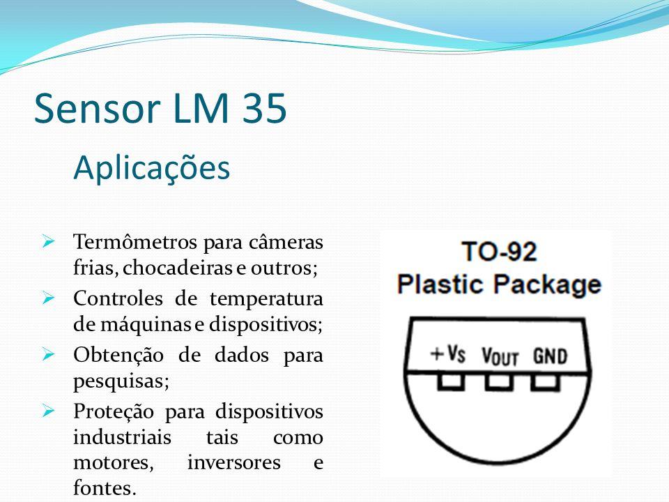 Sensor LM 35 Aplicações. Termômetros para câmeras frias, chocadeiras e outros; Controles de temperatura de máquinas e dispositivos;