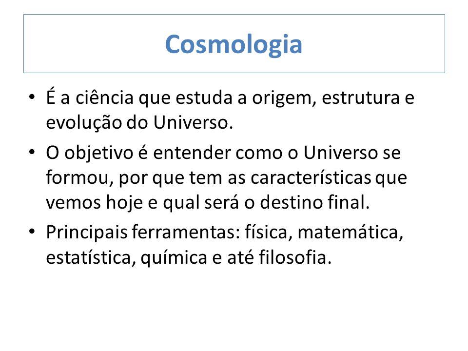 Cosmologia É a ciência que estuda a origem, estrutura e evolução do Universo.