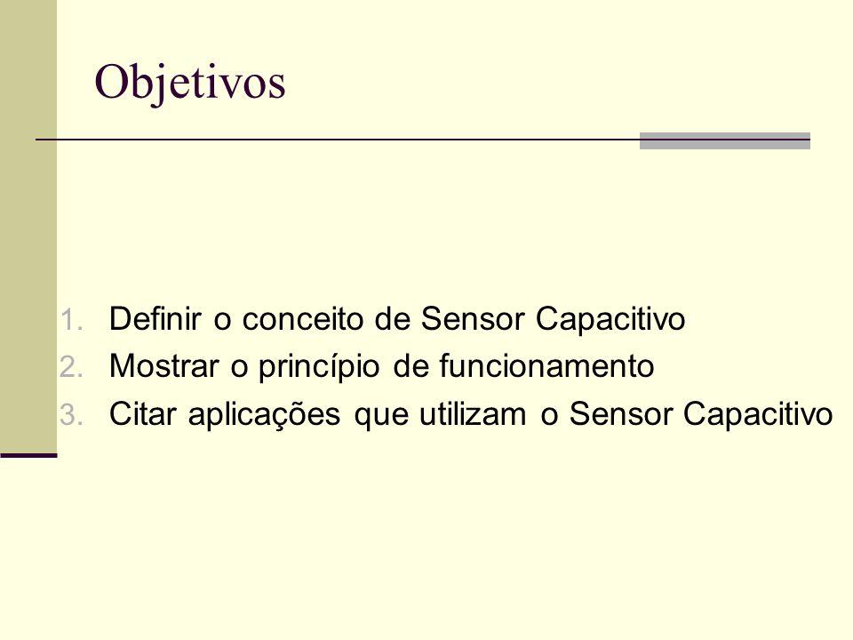 Objetivos Definir o conceito de Sensor Capacitivo