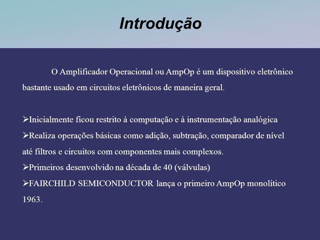 Introdução O Amplificador Operacional ou AmpOp é um dispositivo eletrônico bastante usado em circuitos eletrônicos de maneira geral.