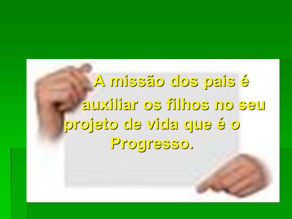 A missão dos pais é auxiliar os filhos no seu projeto de vida que é o Progresso.