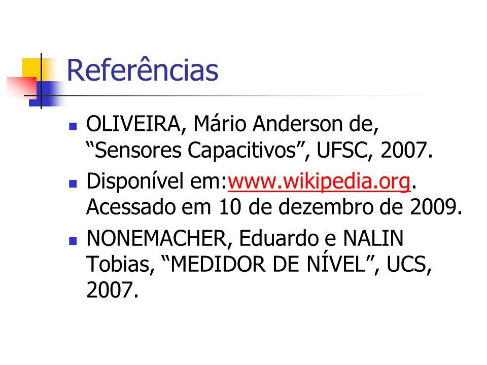 Referências OLIVEIRA, Mário Anderson de, Sensores Capacitivos , UFSC, 2007. Disponível em:www.wikipedia.org. Acessado em 10 de dezembro de 2009.