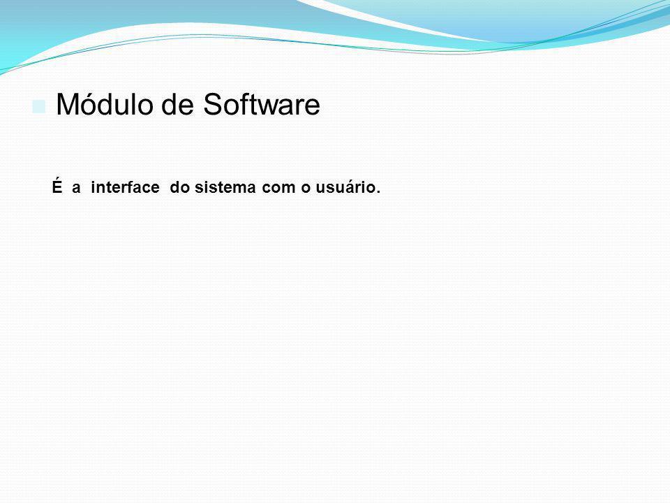 Módulo de Software É a interface do sistema com o usuário.