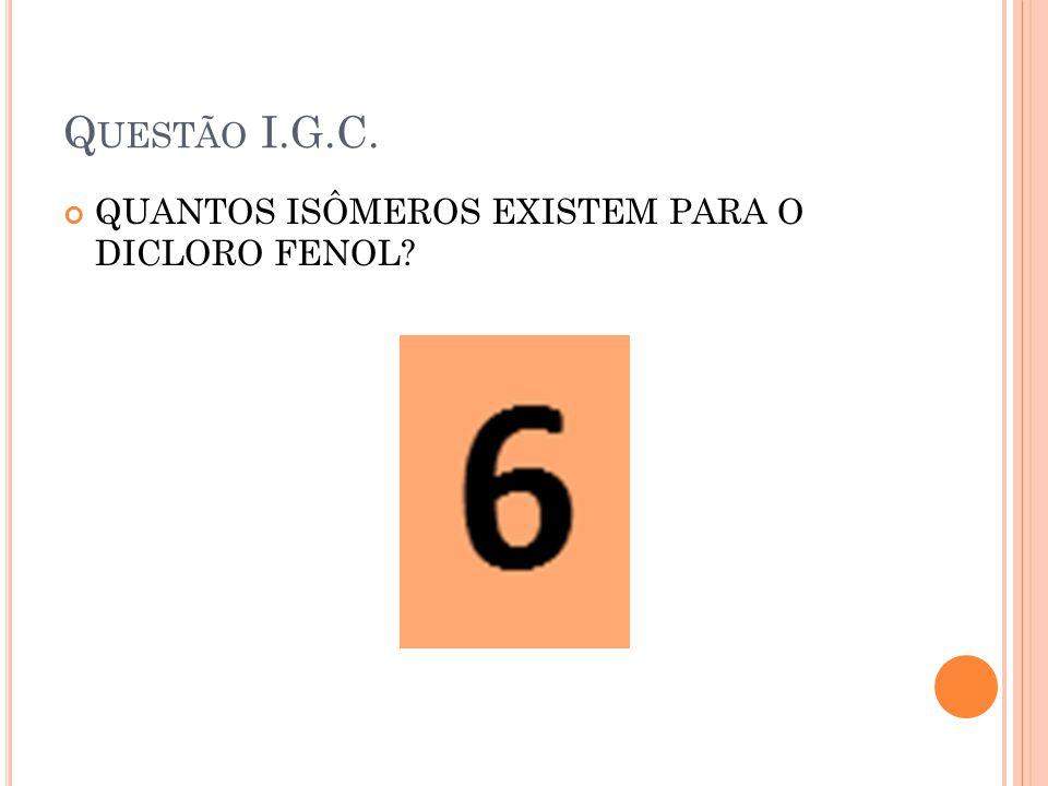 Questão I.G.C. QUANTOS ISÔMEROS EXISTEM PARA O DICLORO FENOL