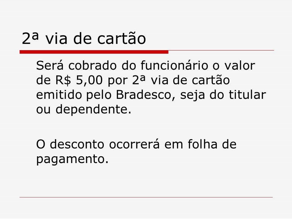 2ª via de cartão Será cobrado do funcionário o valor de R$ 5,00 por 2ª via de cartão emitido pelo Bradesco, seja do titular ou dependente.