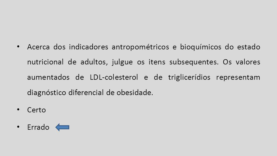 Acerca dos indicadores antropométricos e bioquímicos do estado nutricional de adultos, julgue os itens subsequentes. Os valores aumentados de LDL-colesterol e de triglicerídios representam diagnóstico diferencial de obesidade.