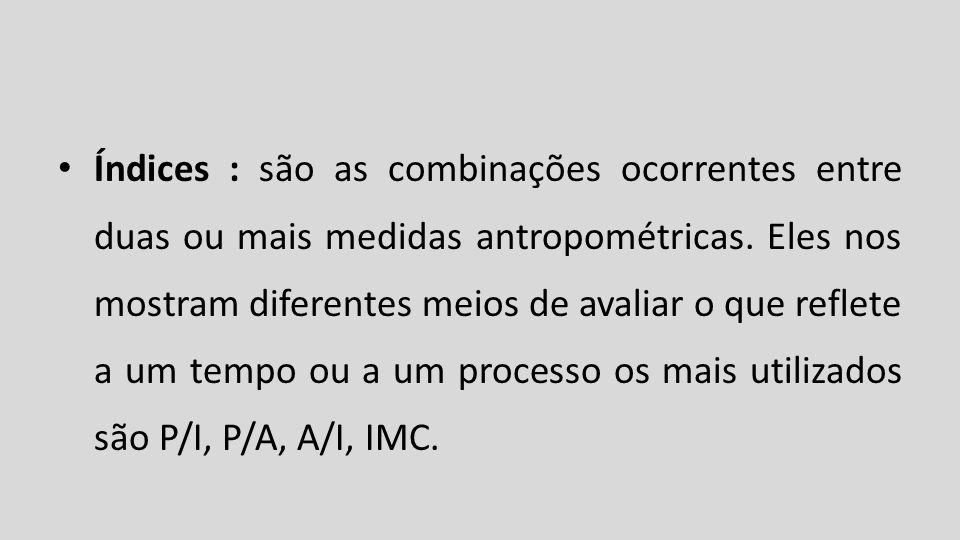 Índices : são as combinações ocorrentes entre duas ou mais medidas antropométricas.