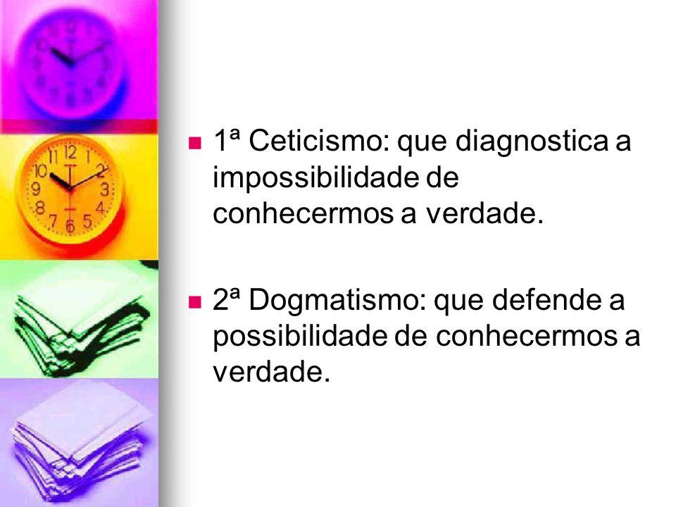 1ª Ceticismo: que diagnostica a impossibilidade de conhecermos a verdade.