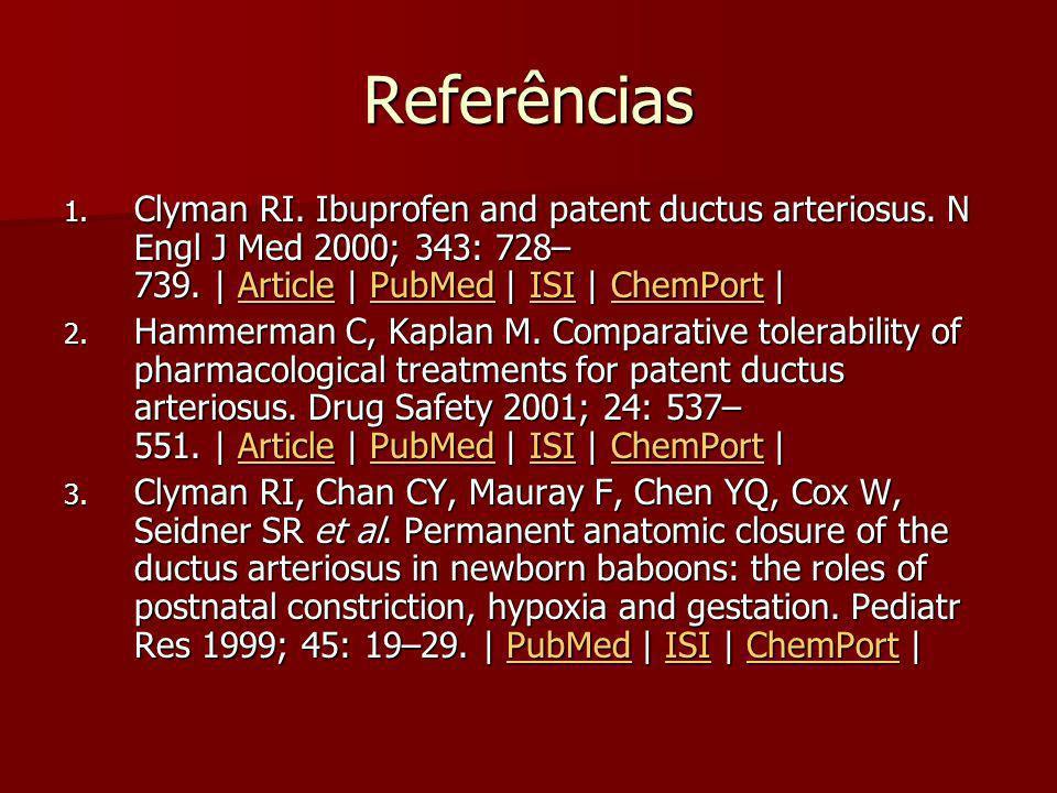 Referências Clyman RI. Ibuprofen and patent ductus arteriosus. N Engl J Med 2000; 343: 728–739. | Article | PubMed | ISI | ChemPort |