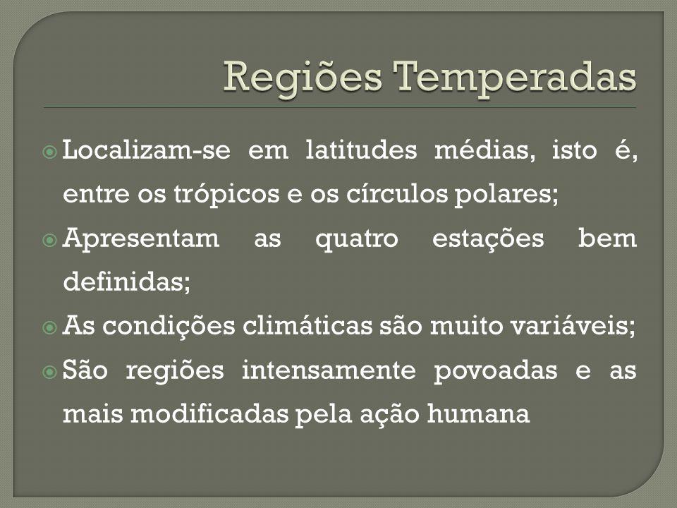 Regiões Temperadas Localizam-se em latitudes médias, isto é, entre os trópicos e os círculos polares;