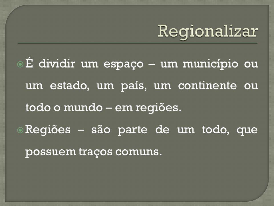 Regionalizar É dividir um espaço – um município ou um estado, um país, um continente ou todo o mundo – em regiões.