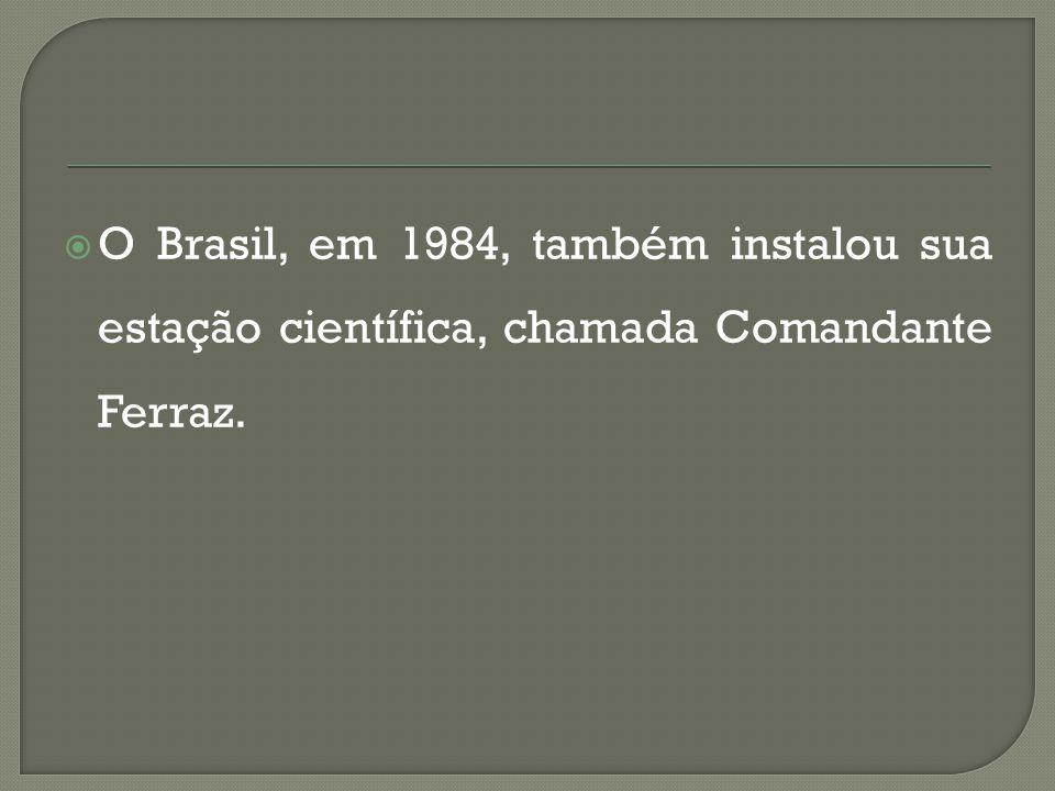 O Brasil, em 1984, também instalou sua estação científica, chamada Comandante Ferraz.