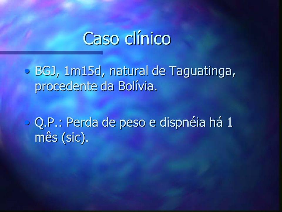 Caso clínico BGJ, 1m15d, natural de Taguatinga, procedente da Bolívia.