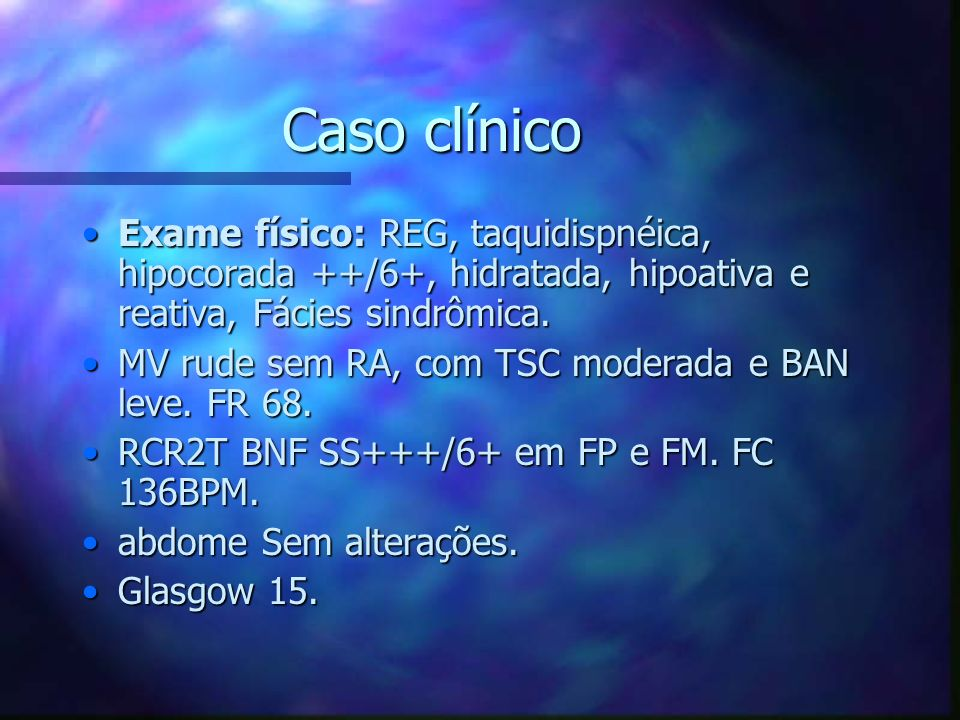 Caso clínico Exame físico: REG, taquidispnéica, hipocorada ++/6+, hidratada, hipoativa e reativa, Fácies sindrômica.