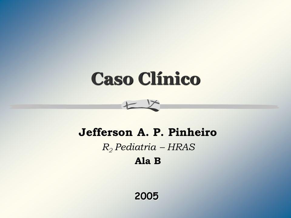 Jefferson A. P. Pinheiro R2 Pediatria – HRAS Ala B