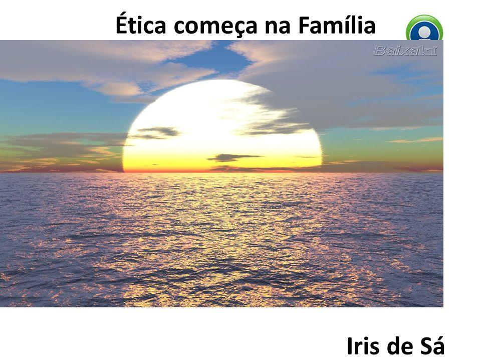 Ética começa na Família Iris de Sá