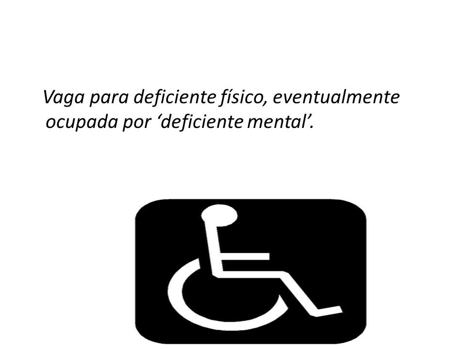 Vaga para deficiente físico, eventualmente ocupada por 'deficiente mental'.