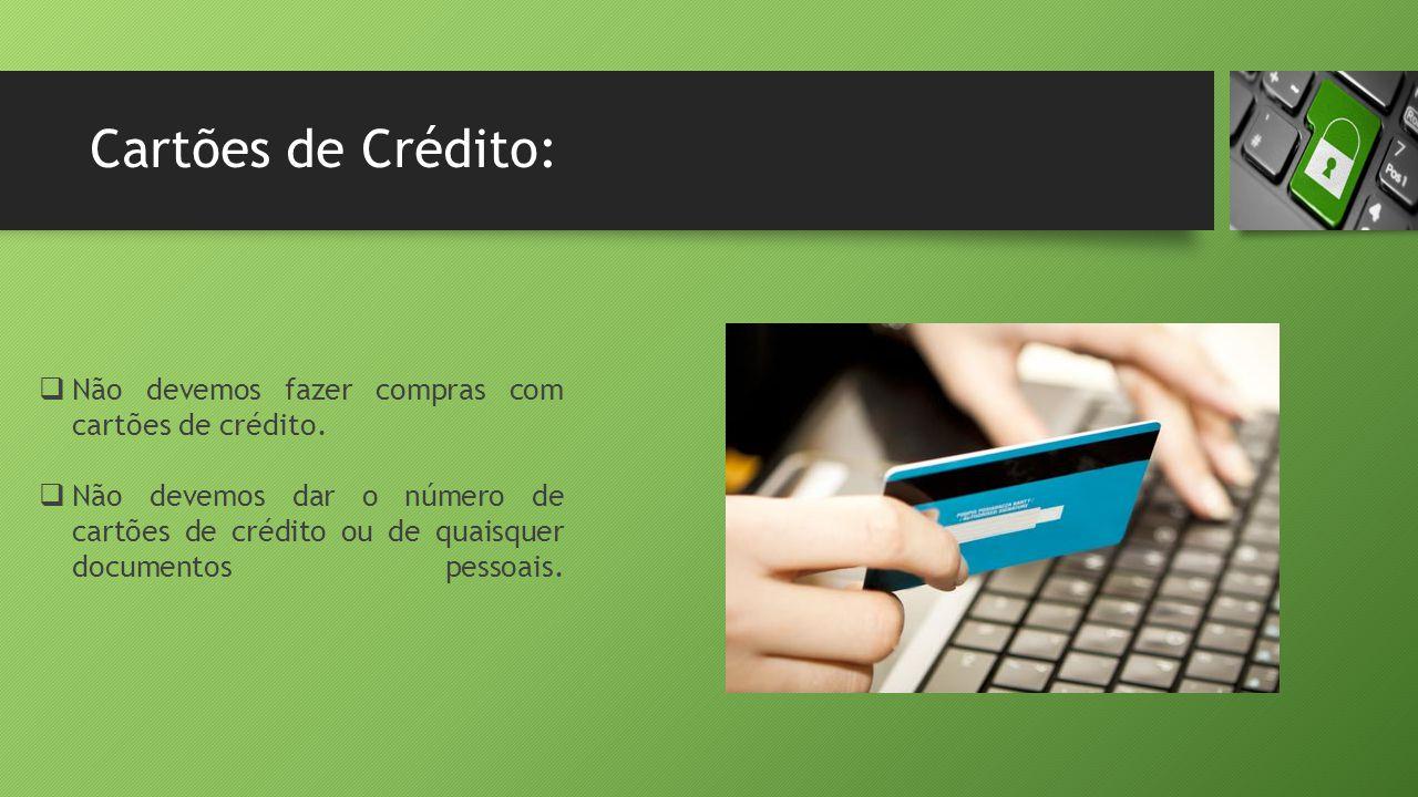 Cartões de Crédito: Não devemos fazer compras com cartões de crédito.