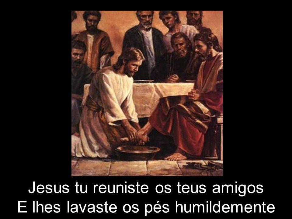 Jesus tu reuniste os teus amigos E lhes lavaste os pés humildemente