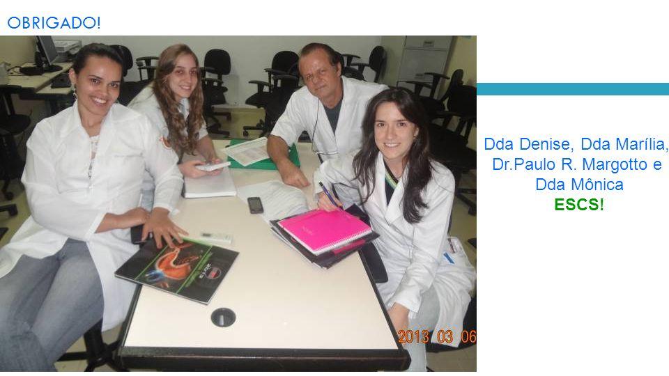 OBRIGADO! Dda Denise, Dda Marília, Dr.Paulo R. Margotto e Dda Mônica