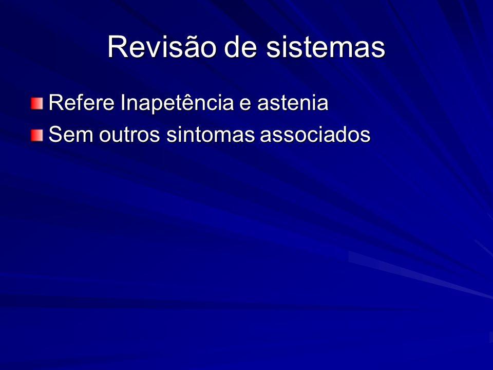 Revisão de sistemas Refere Inapetência e astenia