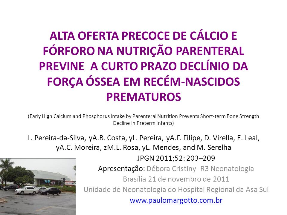 ALTA OFERTA PRECOCE DE CÁLCIO E FÓRFORO NA NUTRIÇÃO PARENTERAL PREVINE A CURTO PRAZO DECLÍNIO DA FORÇA ÓSSEA EM RECÉM-NASCIDOS PREMATUROS (Early High Calcium and Phosphorus Intake by Parenteral Nutrition Prevents Short-term Bone Strength Decline in Preterm Infants) L. Pereira-da-Silva, yA.B. Costa, yL. Pereira, yA.F. Filipe, D. Virella, E. Leal, yA.C. Moreira, zM.L. Rosa, yL. Mendes, and M. Serelha