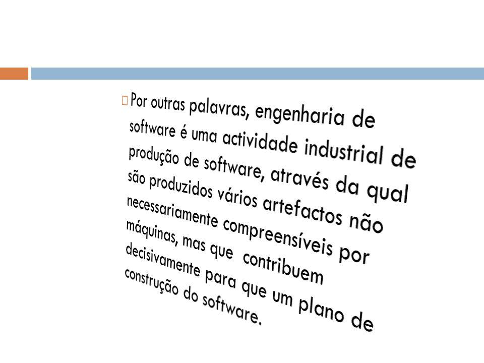 Por outras palavras, engenharia de software é uma actividade industrial de produção de software, através da qual são produzidos vários artefactos não necessariamente compreensíveis por máquinas, mas que contribuem decisivamente para que um plano de construção do software.