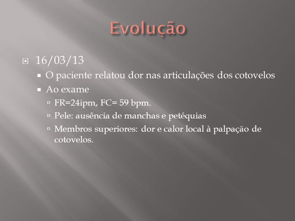 Evolução 16/03/13. O paciente relatou dor nas articulações dos cotovelos. Ao exame. FR=24ipm, FC= 59 bpm.