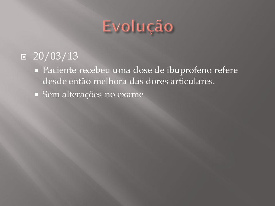 Evolução 20/03/13. Paciente recebeu uma dose de ibuprofeno refere desde então melhora das dores articulares.