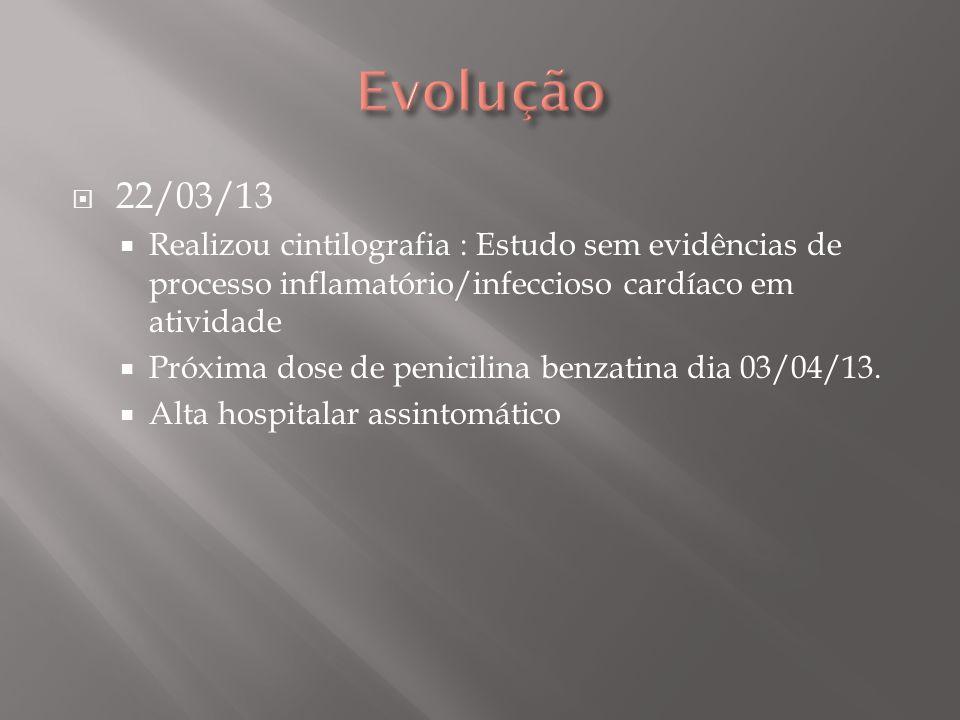 Evolução 22/03/13. Realizou cintilografia : Estudo sem evidências de processo inflamatório/infeccioso cardíaco em atividade.