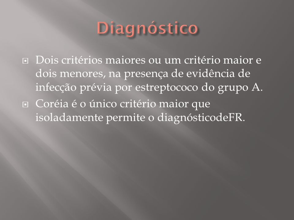 Diagnóstico Dois critérios maiores ou um critério maior e dois menores, na presença de evidência de infecção prévia por estreptococo do grupo A.