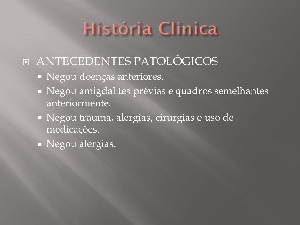 História Clínica ANTECEDENTES PATOLÓGICOS Negou doenças anteriores.
