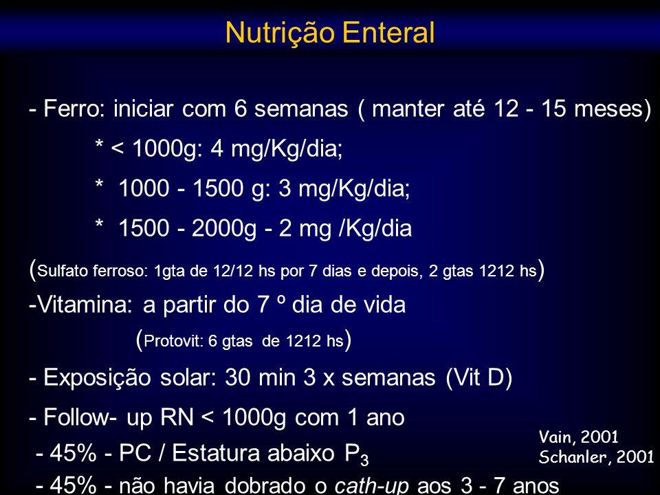 Nutrição Enteral - Ferro: iniciar com 6 semanas ( manter até 12 - 15 meses) * < 1000g: 4 mg/Kg/dia;