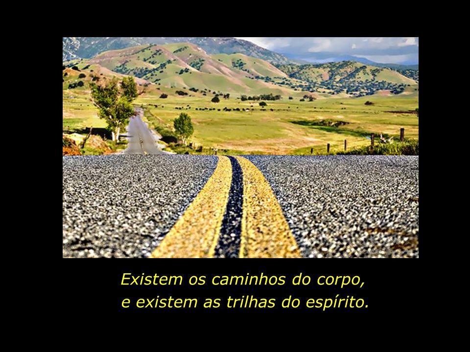 Existem os caminhos do corpo, e existem as trilhas do espírito.
