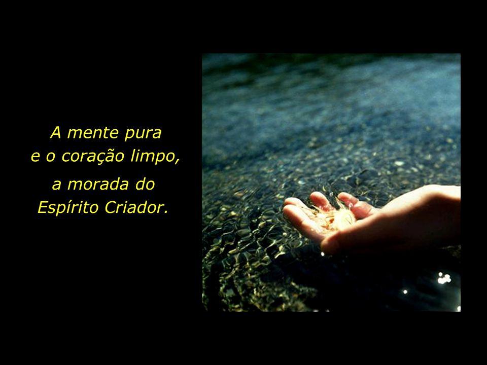 A mente pura e o coração limpo, a morada do Espírito Criador.