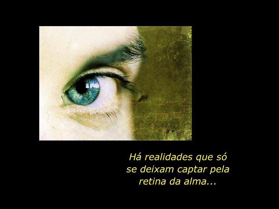 Há realidades que só se deixam captar pela retina da alma...