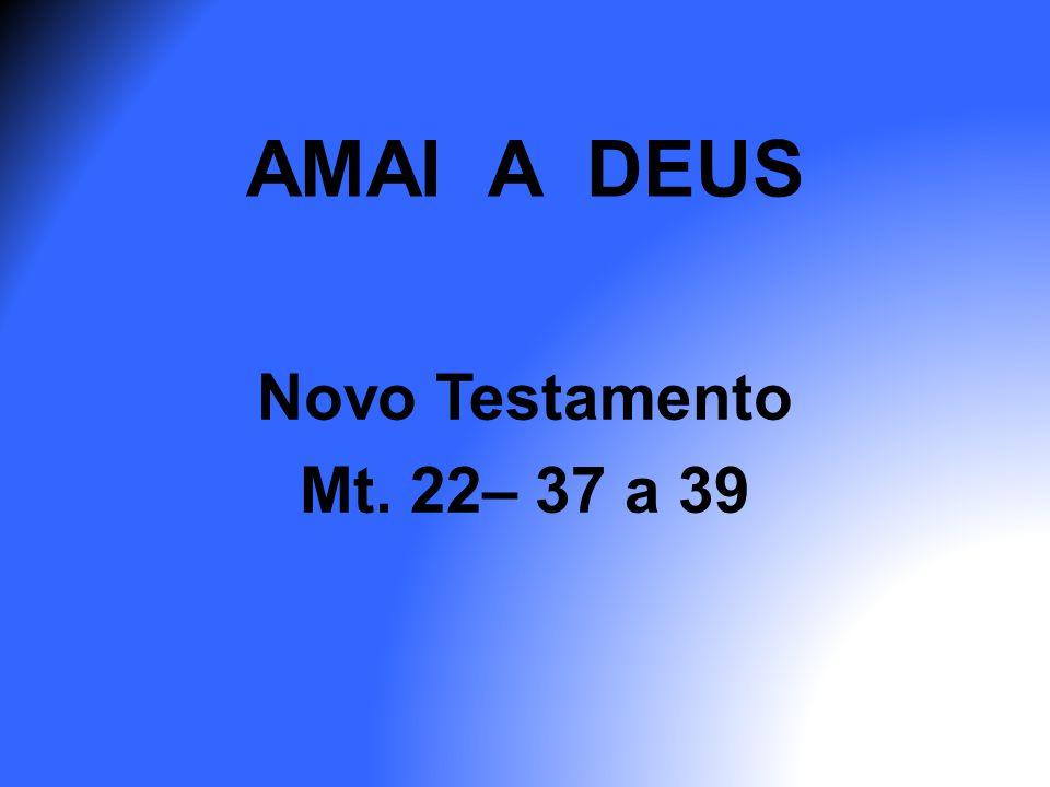 AMAI A DEUS Novo Testamento Mt. 22– 37 a 39