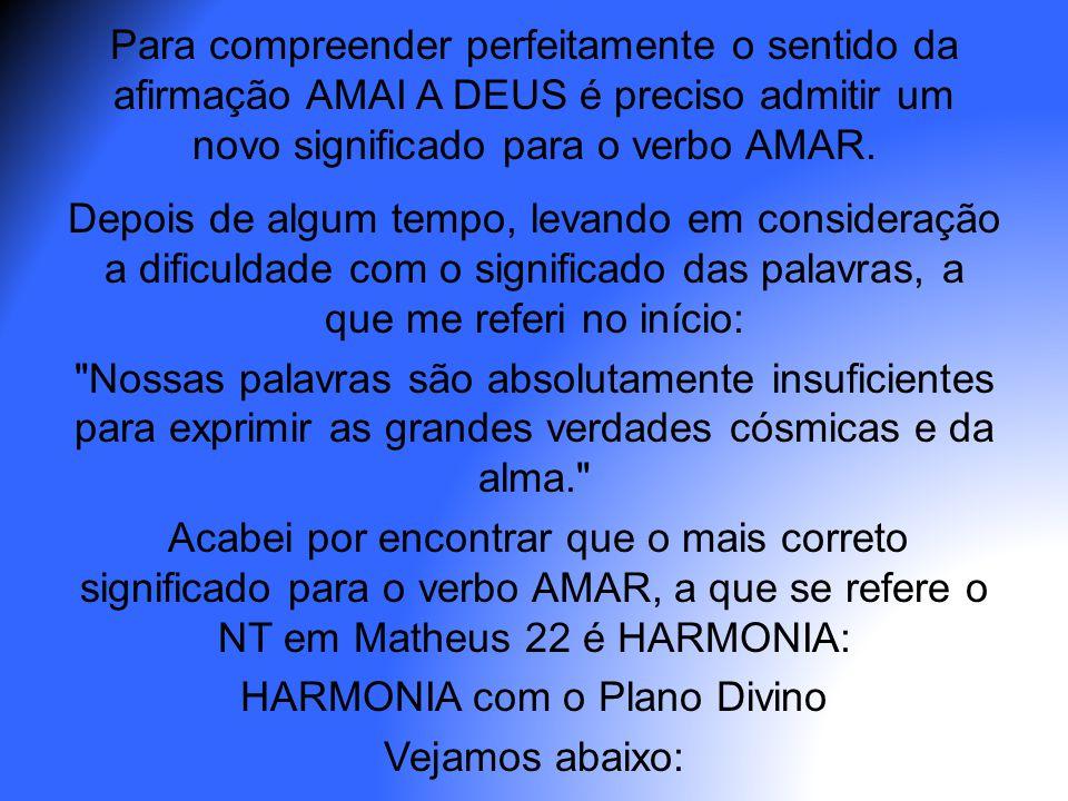 Para compreender perfeitamente o sentido da afirmação AMAI A DEUS é preciso admitir um novo significado para o verbo AMAR.